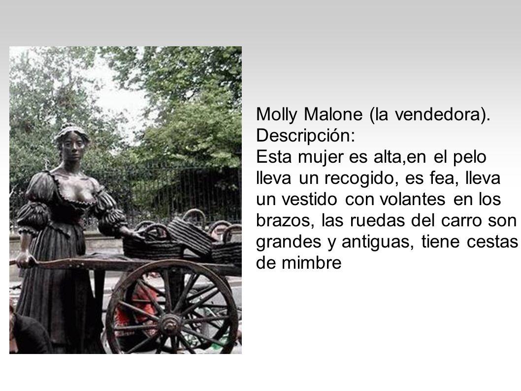 Molly Malone (la vendedora). Descripción: Esta mujer es alta,en el pelo lleva un recogido, es fea, lleva un vestido con volantes en los brazos, las ru