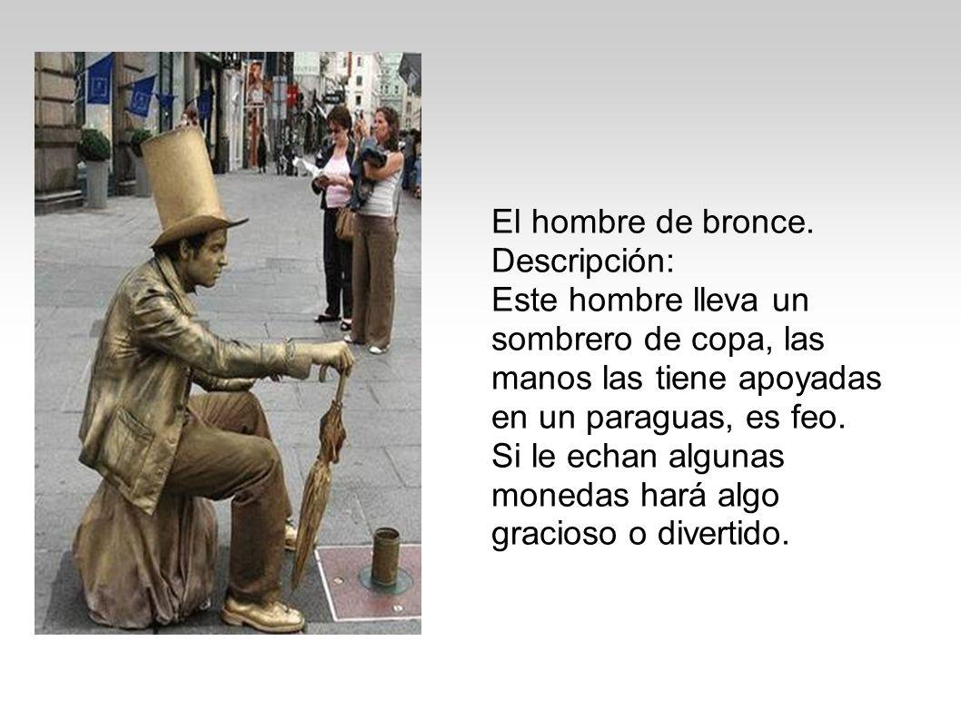 El hombre de bronce. Descripción: Este hombre lleva un sombrero de copa, las manos las tiene apoyadas en un paraguas, es feo. Si le echan algunas mone