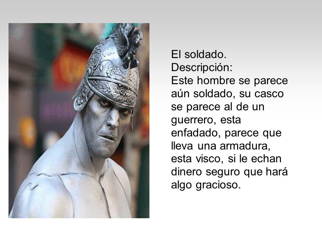 El soldado. Descripción: Este hombre se parece aún soldado, su casco se parece al de un guerrero, esta enfadado, parece que lleva una armadura, esta v