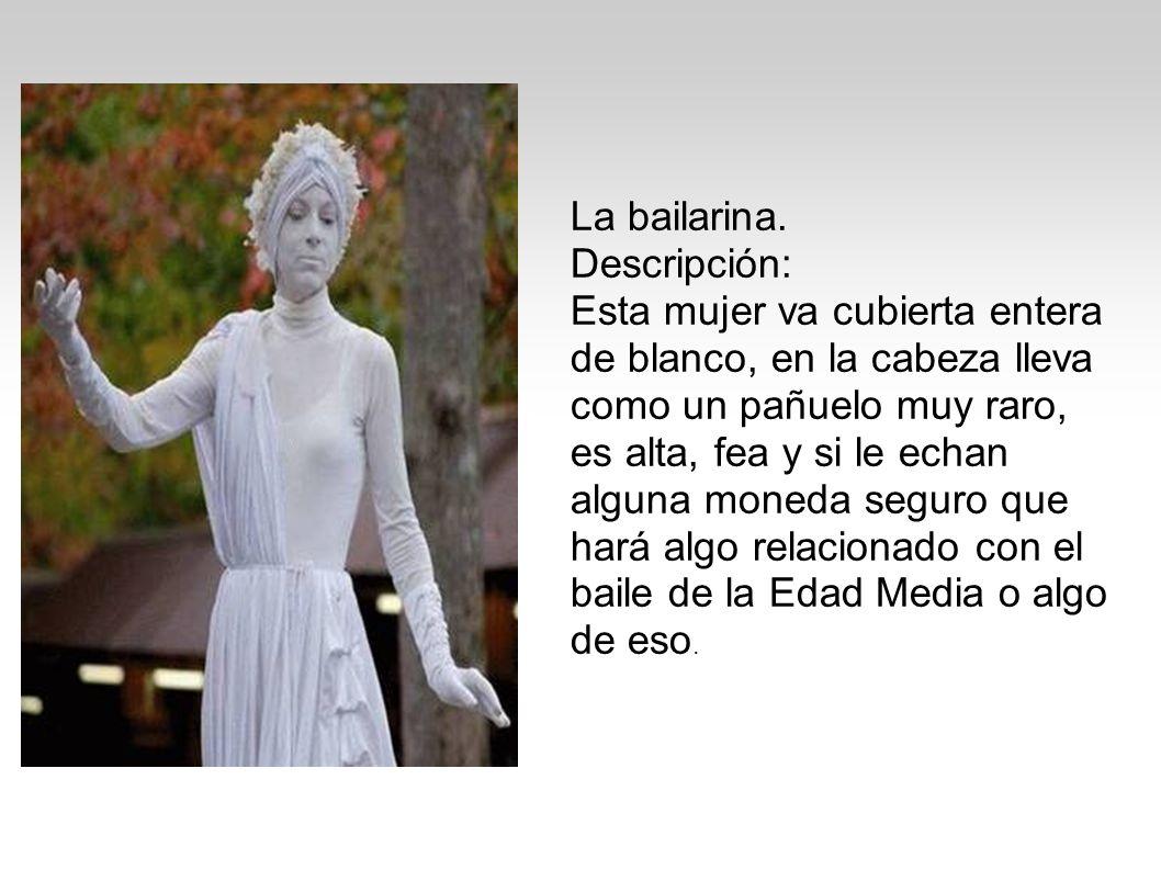 La bailarina. Descripción: Esta mujer va cubierta entera de blanco, en la cabeza lleva como un pañuelo muy raro, es alta, fea y si le echan alguna mon