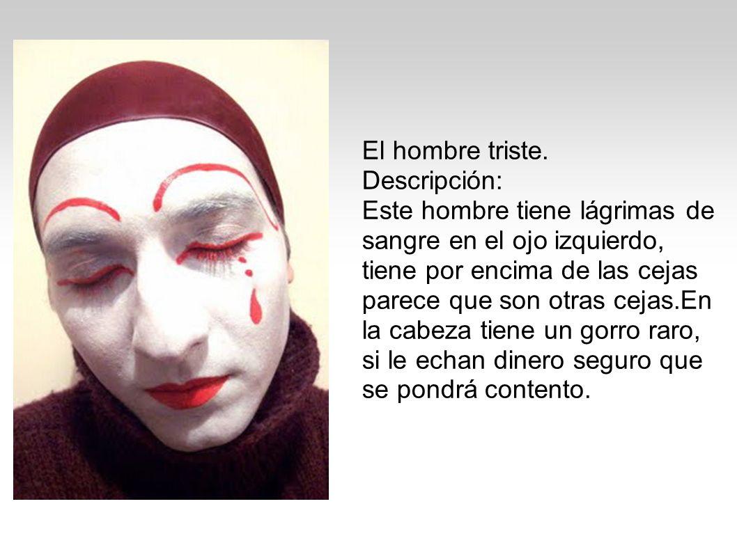 El hombre triste. Descripción: Este hombre tiene lágrimas de sangre en el ojo izquierdo, tiene por encima de las cejas parece que son otras cejas.En l