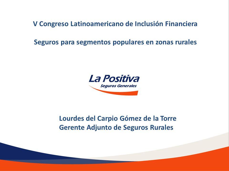 Lourdes del Carpio Gómez de la Torre Gerente Adjunto de Seguros Rurales V Congreso Latinoamericano de Inclusión Financiera Seguros para segmentos popu