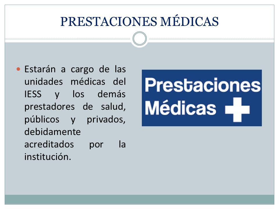 PRESTACIONES MÉDICAS Estarán a cargo de las unidades médicas del IESS y los demás prestadores de salud, públicos y privados, debidamente acreditados por la institución.
