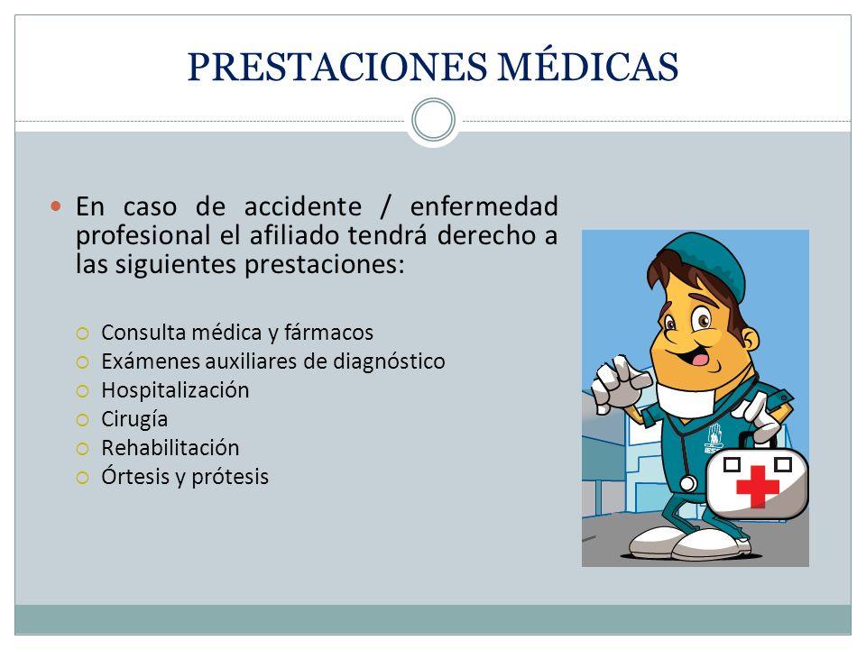 PRESTACIONES MÉDICAS En caso de accidente / enfermedad profesional el afiliado tendrá derecho a las siguientes prestaciones: Consulta médica y fármacos Exámenes auxiliares de diagnóstico Hospitalización Cirugía Rehabilitación Órtesis y prótesis