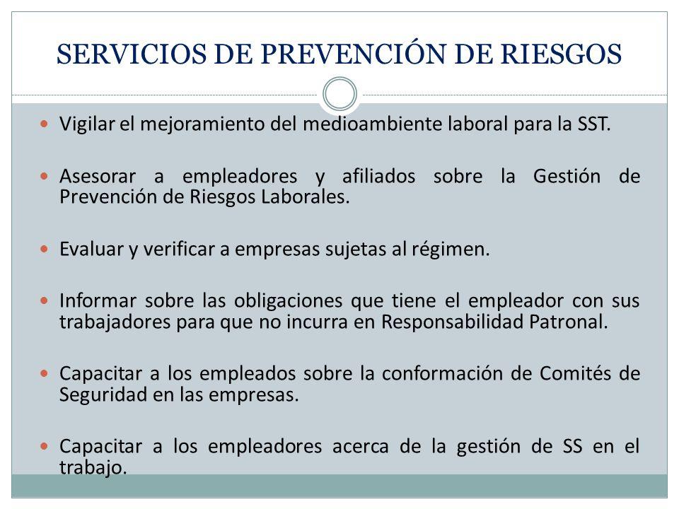 SERVICIOS DE PREVENCIÓN DE RIESGOS Vigilar el mejoramiento del medioambiente laboral para la SST. Asesorar a empleadores y afiliados sobre la Gestión