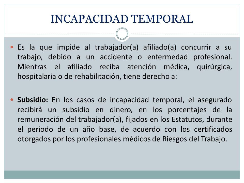 INCAPACIDAD TEMPORAL Es la que impide al trabajador(a) afiliado(a) concurrir a su trabajo, debido a un accidente o enfermedad profesional. Mientras el