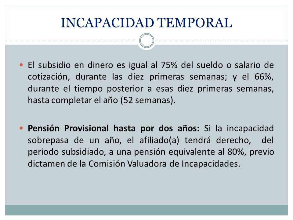 INCAPACIDAD TEMPORAL El subsidio en dinero es igual al 75% del sueldo o salario de cotización, durante las diez primeras semanas; y el 66%, durante el