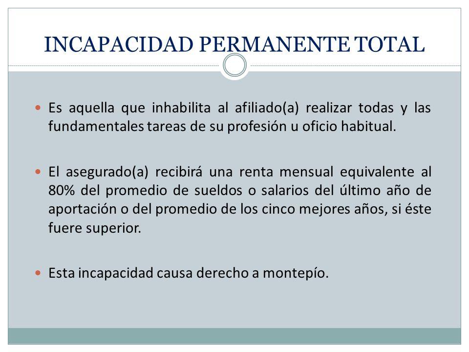 INCAPACIDAD PERMANENTE TOTAL Es aquella que inhabilita al afiliado(a) realizar todas y las fundamentales tareas de su profesión u oficio habitual. El