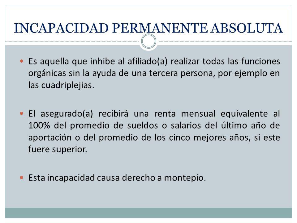 INCAPACIDAD PERMANENTE ABSOLUTA Es aquella que inhibe al afiliado(a) realizar todas las funciones orgánicas sin la ayuda de una tercera persona, por ejemplo en las cuadriplejias.