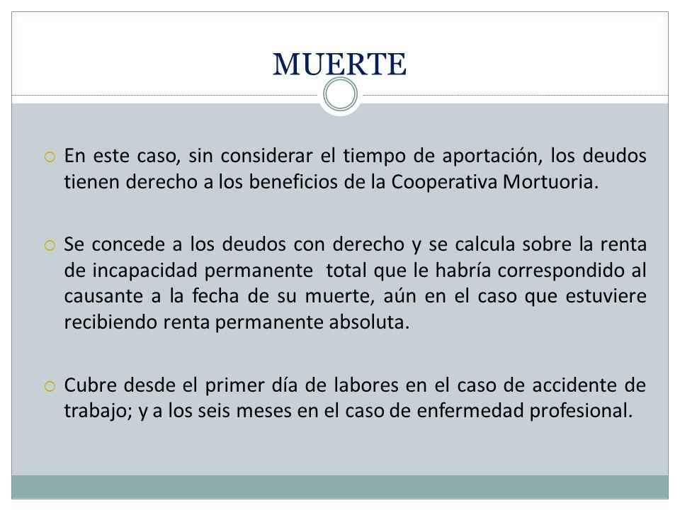 MUERTE En este caso, sin considerar el tiempo de aportación, los deudos tienen derecho a los beneficios de la Cooperativa Mortuoria. Se concede a los