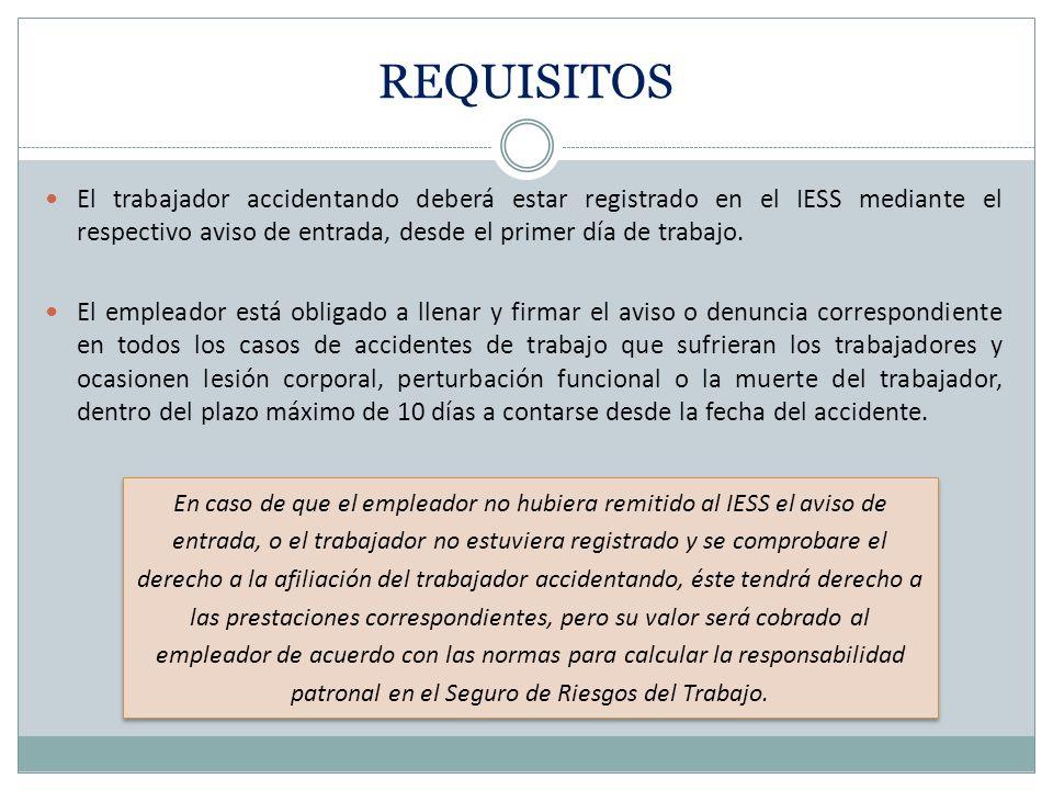 REQUISITOS El trabajador accidentando deberá estar registrado en el IESS mediante el respectivo aviso de entrada, desde el primer día de trabajo. El e