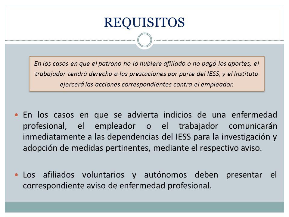 REQUISITOS En los casos en que se advierta indicios de una enfermedad profesional, el empleador o el trabajador comunicarán inmediatamente a las dependencias del IESS para la investigación y adopción de medidas pertinentes, mediante el respectivo aviso.