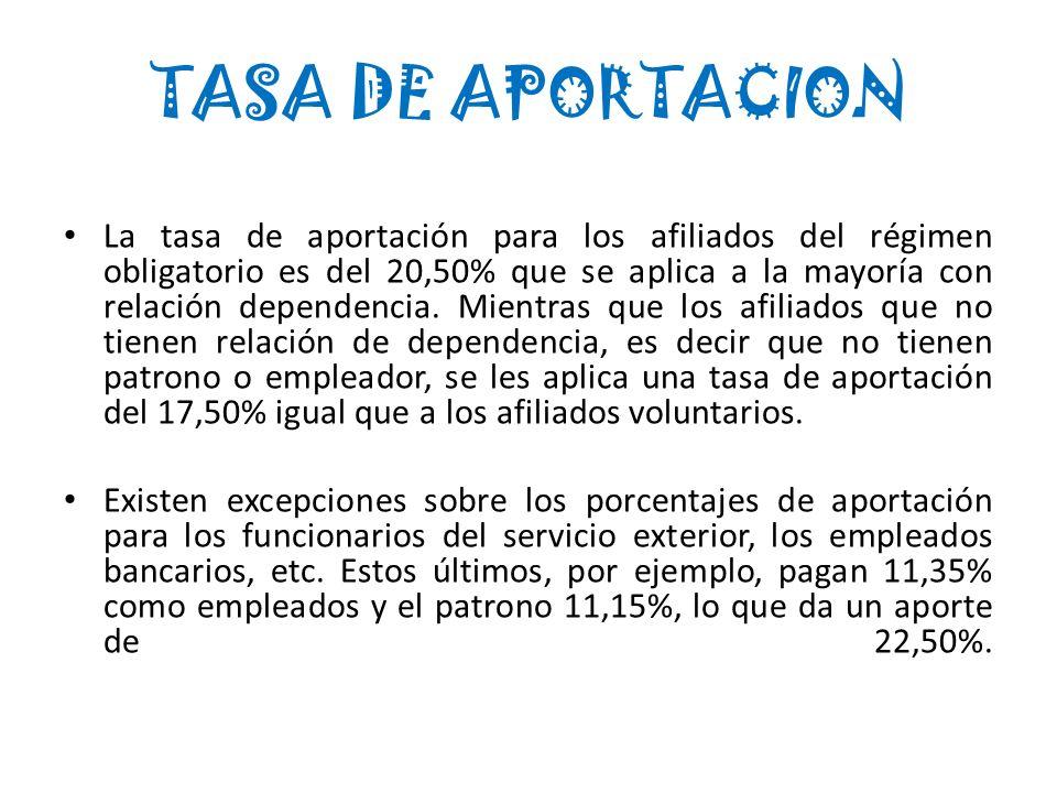 La tasa de aportación para los afiliados del régimen obligatorio es del 20,50% que se aplica a la mayoría con relación dependencia. Mientras que los a