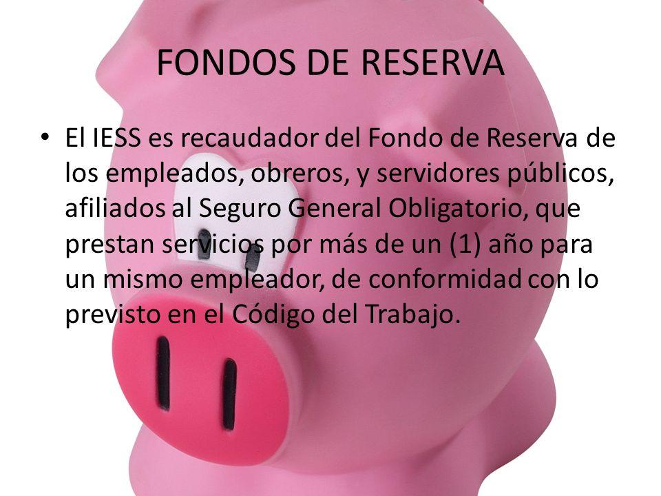 FONDOS DE RESERVA El IESS es recaudador del Fondo de Reserva de los empleados, obreros, y servidores públicos, afiliados al Seguro General Obligatorio