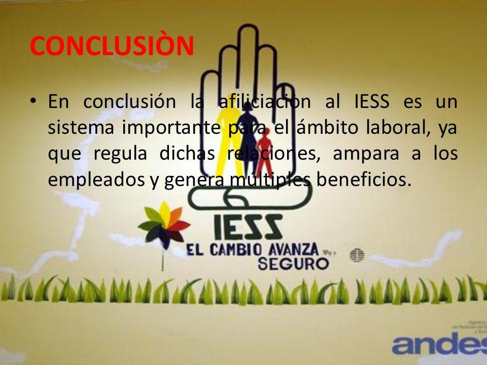CONCLUSIÒN En conclusión la afiliciaciòn al IESS es un sistema importante para el ámbito laboral, ya que regula dichas relaciones, ampara a los emplea