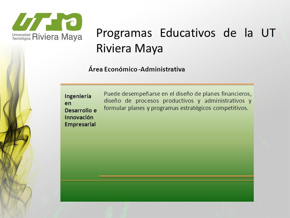 Programas Educativos de la UT Riviera Maya Puede desempeñarse en el diseño de planes financieros, diseño de procesos productivos y administrativos y f