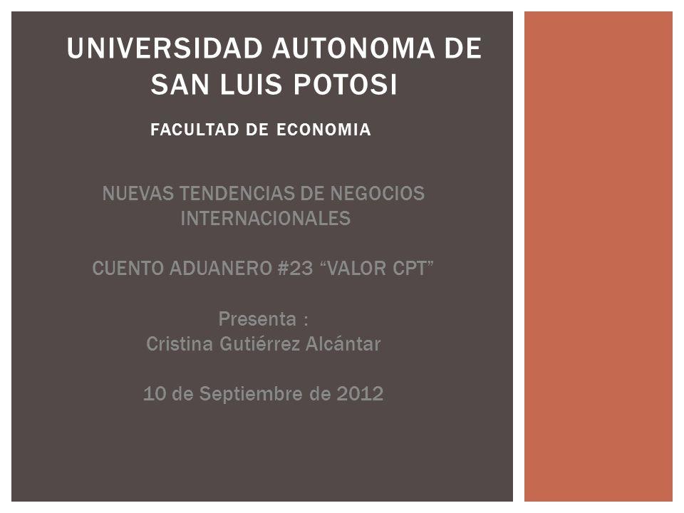 FACULTAD DE ECONOMIA UNIVERSIDAD AUTONOMA DE SAN LUIS POTOSI NUEVAS TENDENCIAS DE NEGOCIOS INTERNACIONALES CUENTO ADUANERO #23 VALOR CPT Presenta : Cristina Gutiérrez Alcántar 10 de Septiembre de 2012