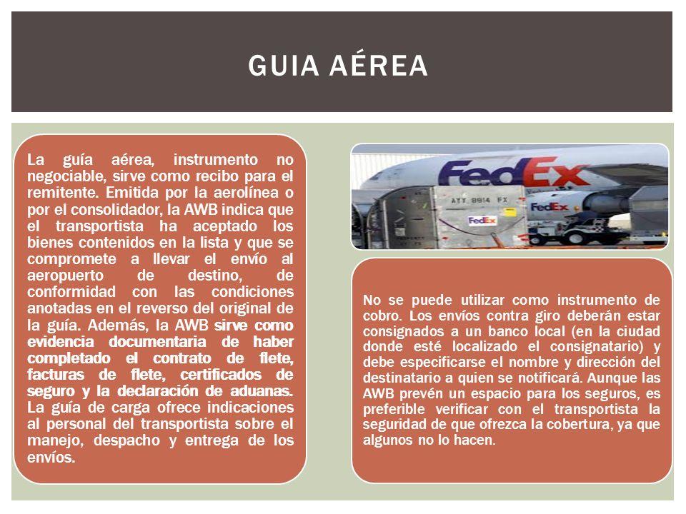 GUIA AÉREA La guía aérea, instrumento no negociable, sirve como recibo para el remitente. Emitida por la aerolínea o por el consolidador, la AWB indic
