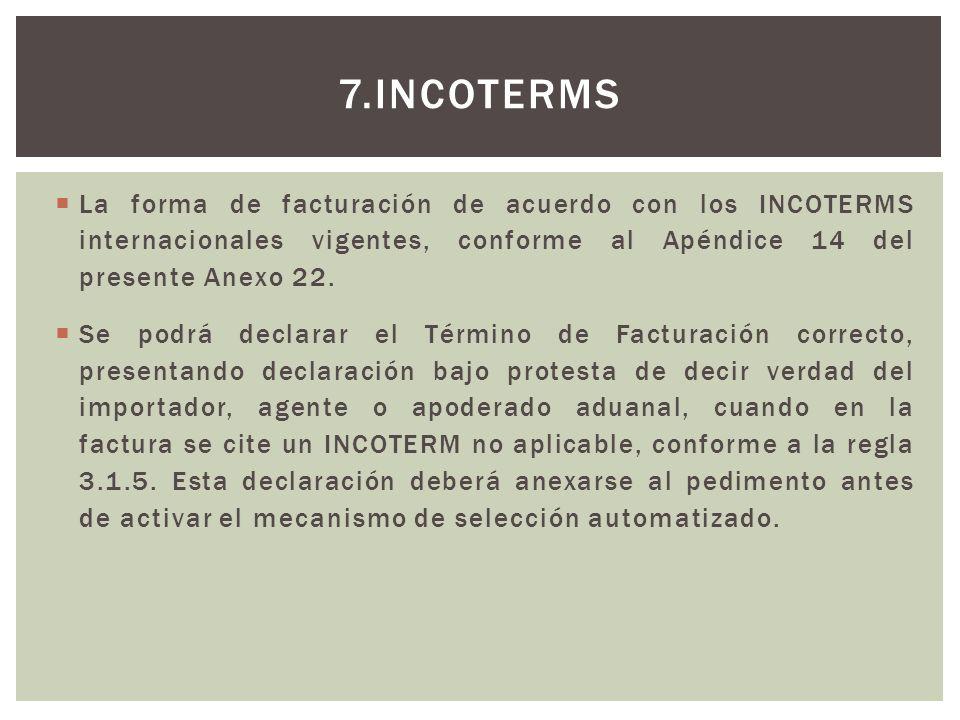 7.INCOTERMS La forma de facturación de acuerdo con los INCOTERMS internacionales vigentes, conforme al Apéndice 14 del presente Anexo 22. Se podrá dec