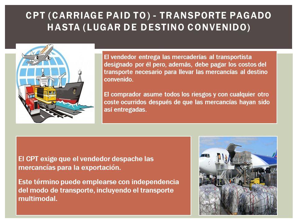CPT (CARRIAGE PAID TO) - TRANSPORTE PAGADO HASTA (LUGAR DE DESTINO CONVENIDO) El vendedor entrega las mercaderías al transportista designado por él pero, además, debe pagar los costos del transporte necesario para llevar las mercancías al destino convenido.
