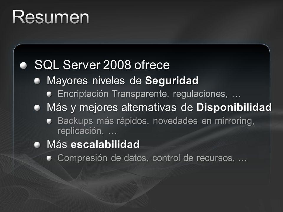 SQL Server 2008 ofrece Mayores niveles de Seguridad Encriptación Transparente, regulaciones, … Más y mejores alternativas de Disponibilidad Backups más rápidos, novedades en mirroring, replicación, … Más escalabilidad Compresión de datos, control de recursos, …