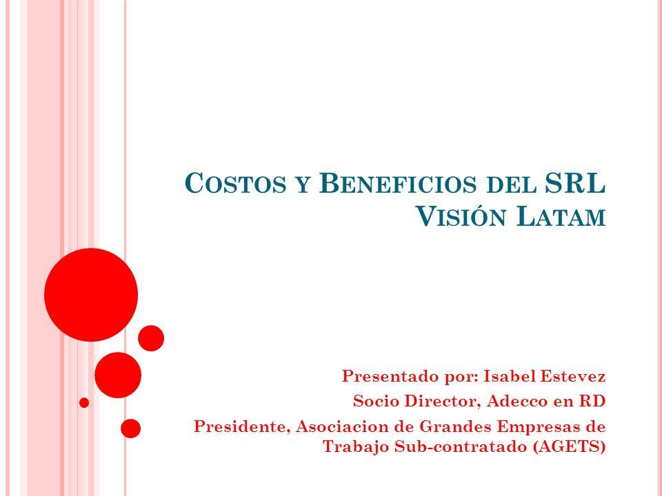 C OSTOS Y B ENEFICIOS DEL SRL V ISIÓN L ATAM Presentado por: Isabel Estevez Socio Director, Adecco en RD Presidente, Asociacion de Grandes Empresas de Trabajo Sub-contratado (AGETS)