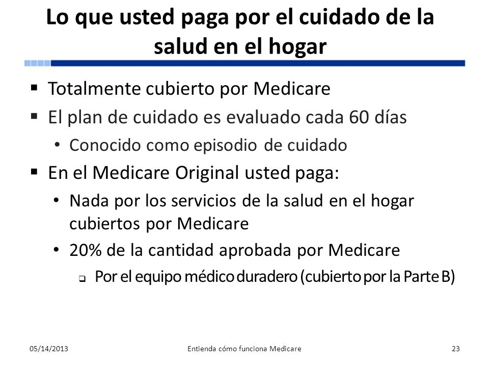 Lo que usted paga por el cuidado de la salud en el hogar Totalmente cubierto por Medicare El plan de cuidado es evaluado cada 60 días Conocido como ep