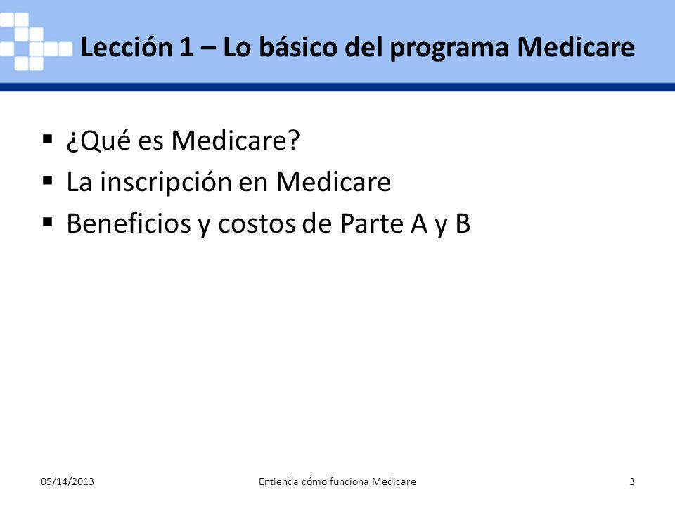 05/14/2013Entienda cómo funciona Medicare3 ¿Qué es Medicare? La inscripción en Medicare Beneficios y costos de Parte A y B Lección 1 – Lo básico del p
