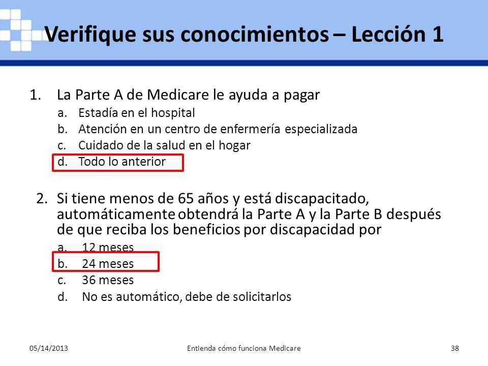 05/14/2013Entienda cómo funciona Medicare38 1.La Parte A de Medicare le ayuda a pagar a.Estadía en el hospital b.Atención en un centro de enfermería e