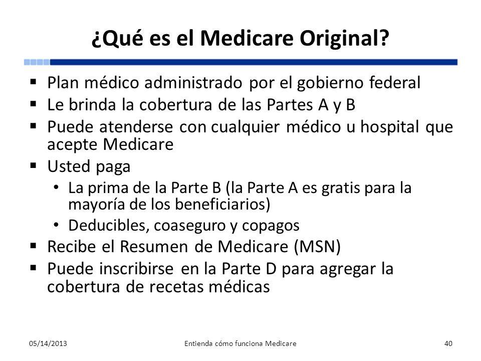 ¿Qué es el Medicare Original? Plan médico administrado por el gobierno federal Le brinda la cobertura de las Partes A y B Puede atenderse con cualquie