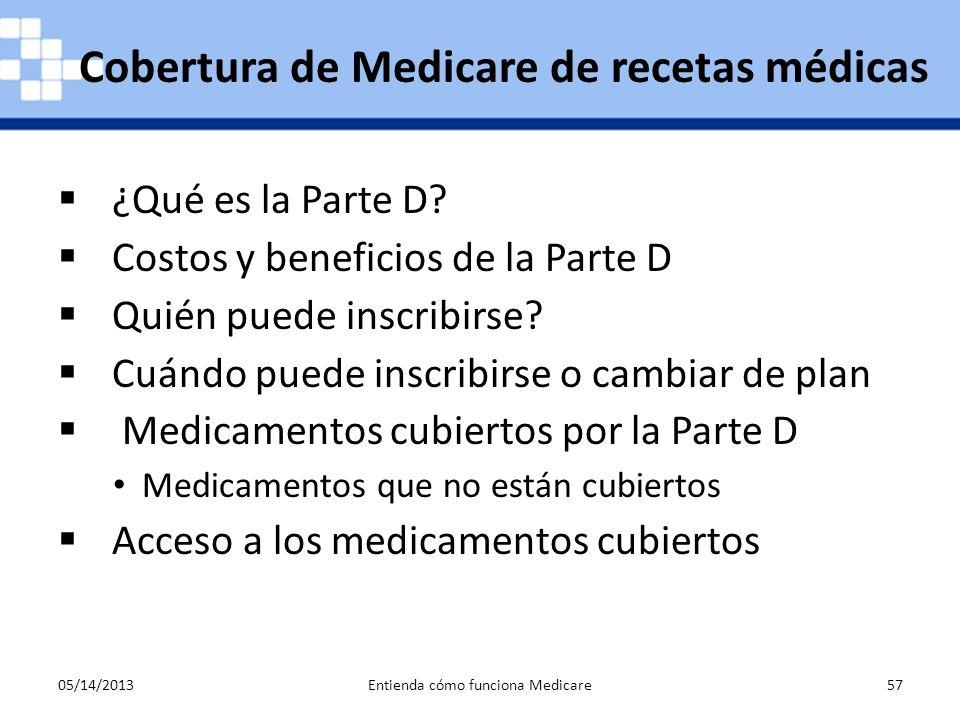 05/14/2013Entienda cómo funciona Medicare57 ¿Qué es la Parte D? Costos y beneficios de la Parte D Quién puede inscribirse? Cuándo puede inscribirse o