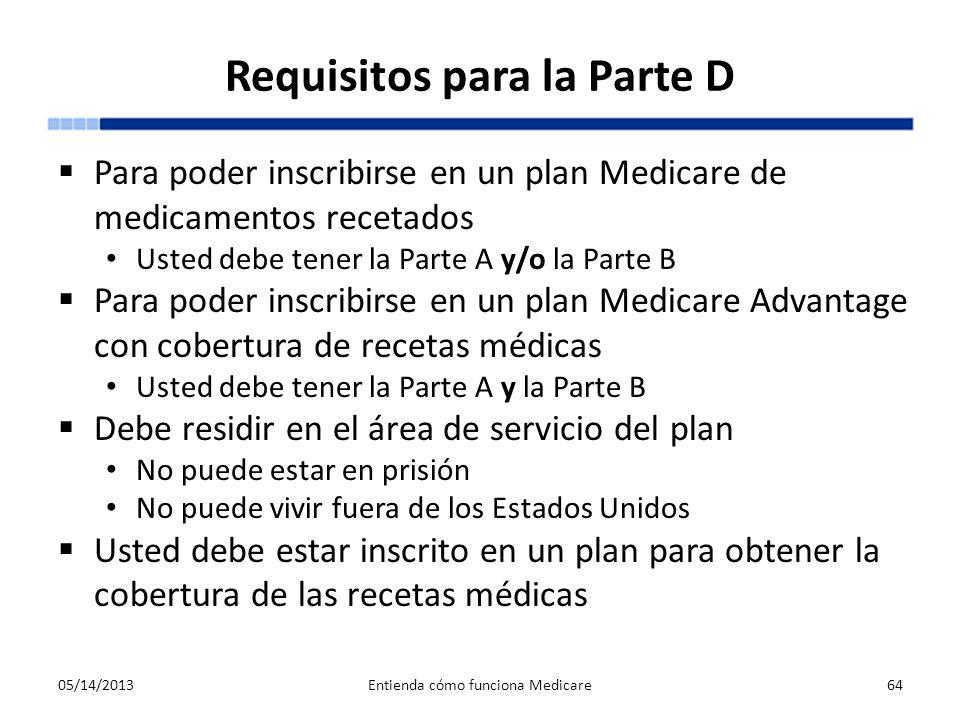 Requisitos para la Parte D Para poder inscribirse en un plan Medicare de medicamentos recetados Usted debe tener la Parte A y/o la Parte B Para poder