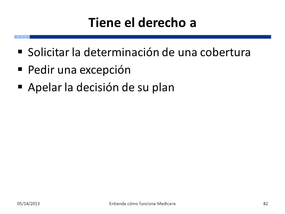Tiene el derecho a Solicitar la determinación de una cobertura Pedir una excepción Apelar la decisión de su plan 05/14/2013Entienda cómo funciona Medi