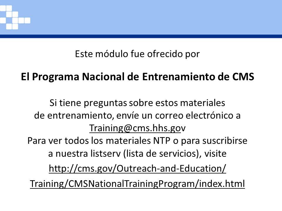Este módulo fue ofrecido por El Programa Nacional de Entrenamiento de CMS Si tiene preguntas sobre estos materiales de entrenamiento, envíe un correo