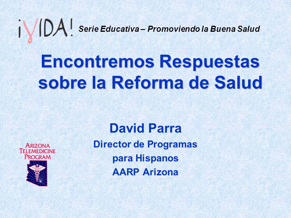 Encontremos Respuestas sobre la Reforma de Salud David Parra Director de Programas para Hispanos AARP Arizona Serie Educativa – Promoviendo la Buena Salud