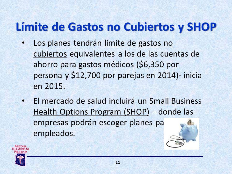 11 Los planes tendrán límite de gastos no cubiertos equivalentes a los de las cuentas de ahorro para gastos médicos ($6,350 por persona y $12,700 por parejas en 2014)- inicia en 2015.