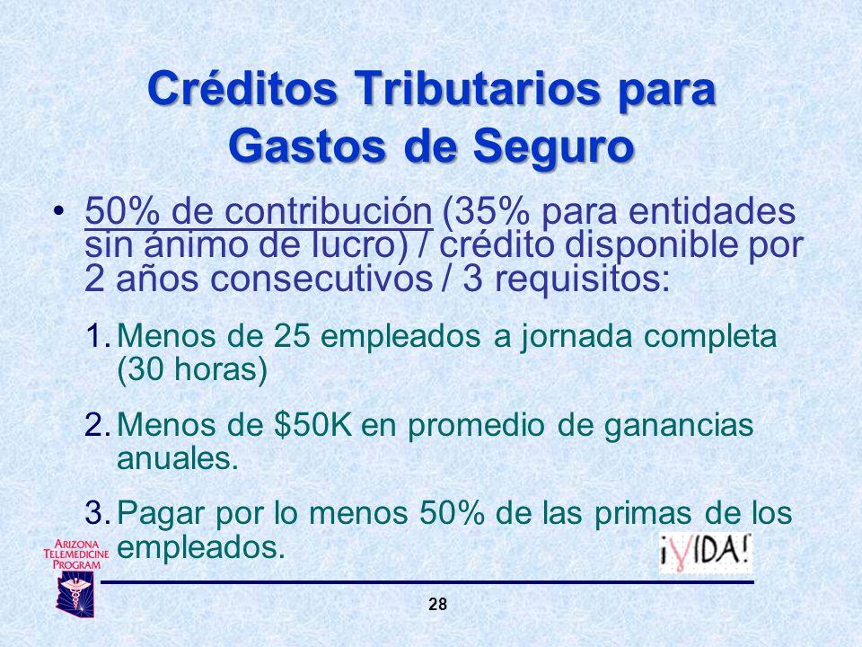 28 Créditos Tributarios para Gastos de Seguro 50% de contribución (35% para entidades sin ánimo de lucro) / crédito disponible por 2 años consecutivos / 3 requisitos: 1.Menos de 25 empleados a jornada completa (30 horas) 2.Menos de $50K en promedio de ganancias anuales.