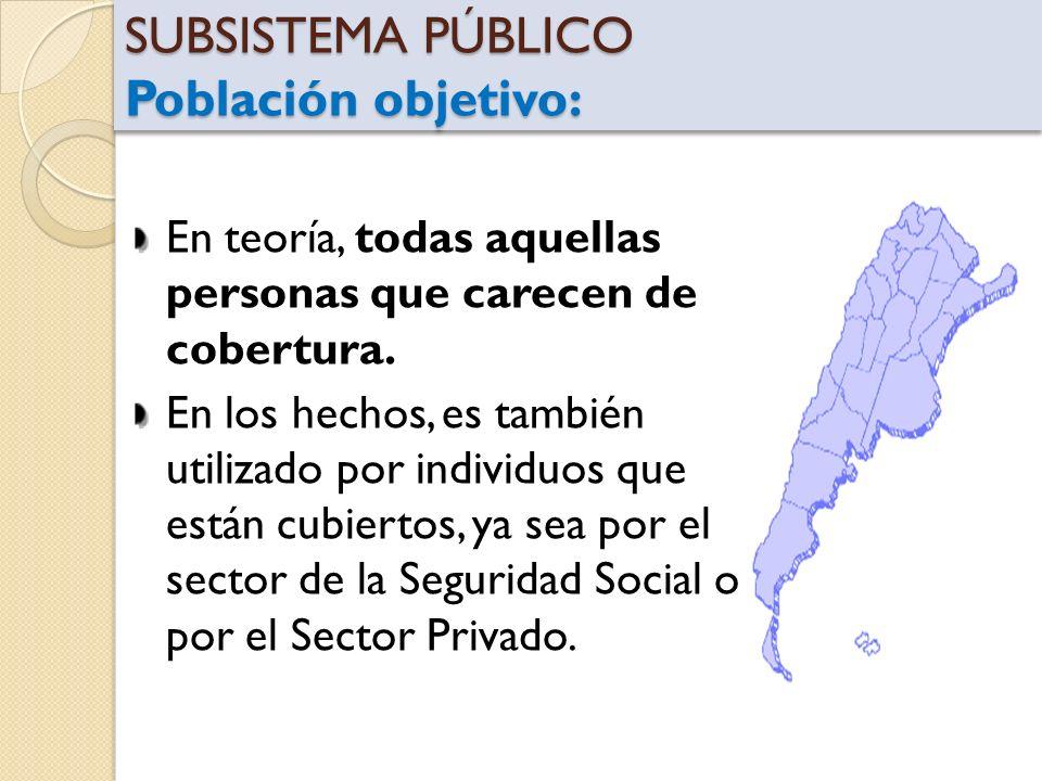 SUBSISTEMA PÚBLICO Población objetivo: En teoría, todas aquellas personas que carecen de cobertura. En los hechos, es también utilizado por individuos