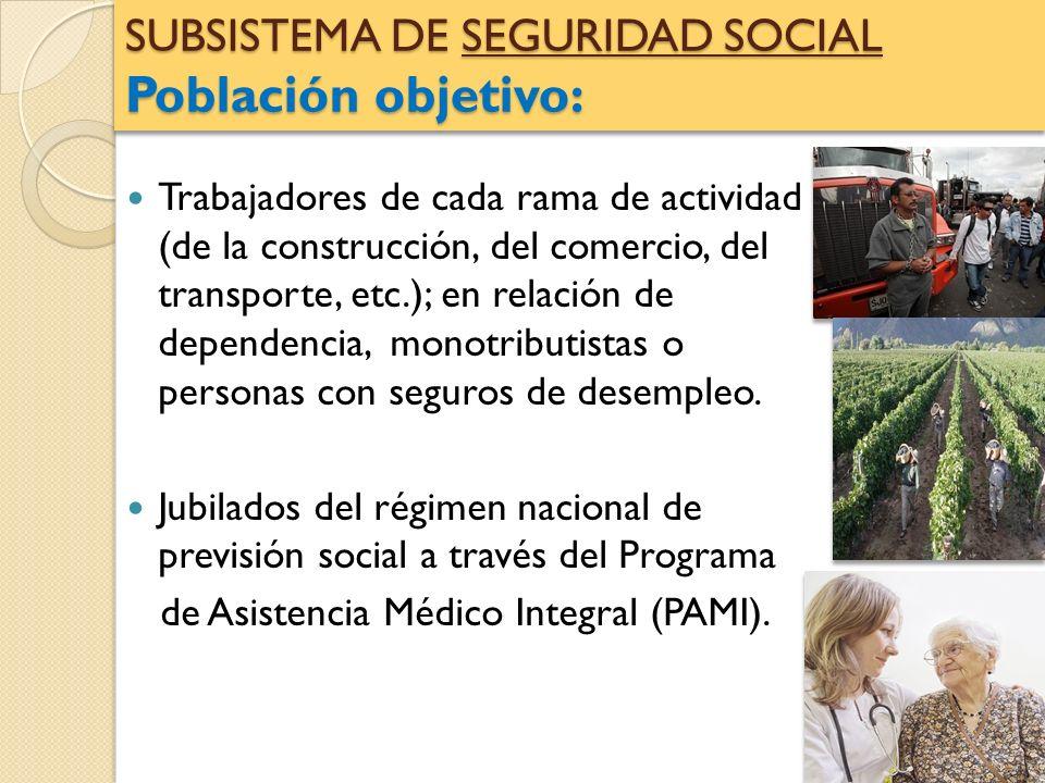 SUBSISTEMA DE SEGURIDAD SOCIAL Población objetivo: Trabajadores de cada rama de actividad (de la construcción, del comercio, del transporte, etc.); en
