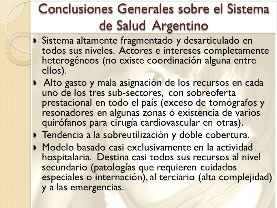 Conclusiones Generales sobre el Sistema de Salud Argentino Sistema altamente fragmentado y desarticulado en todos sus niveles. Actores e intereses com