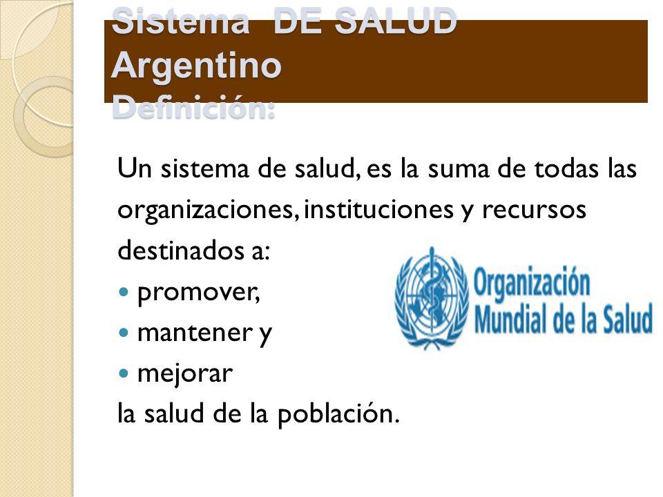 Sistema DE SALUD Argentino Definición: Un sistema de salud, es la suma de todas las organizaciones, instituciones y recursos destinados a: promover, m