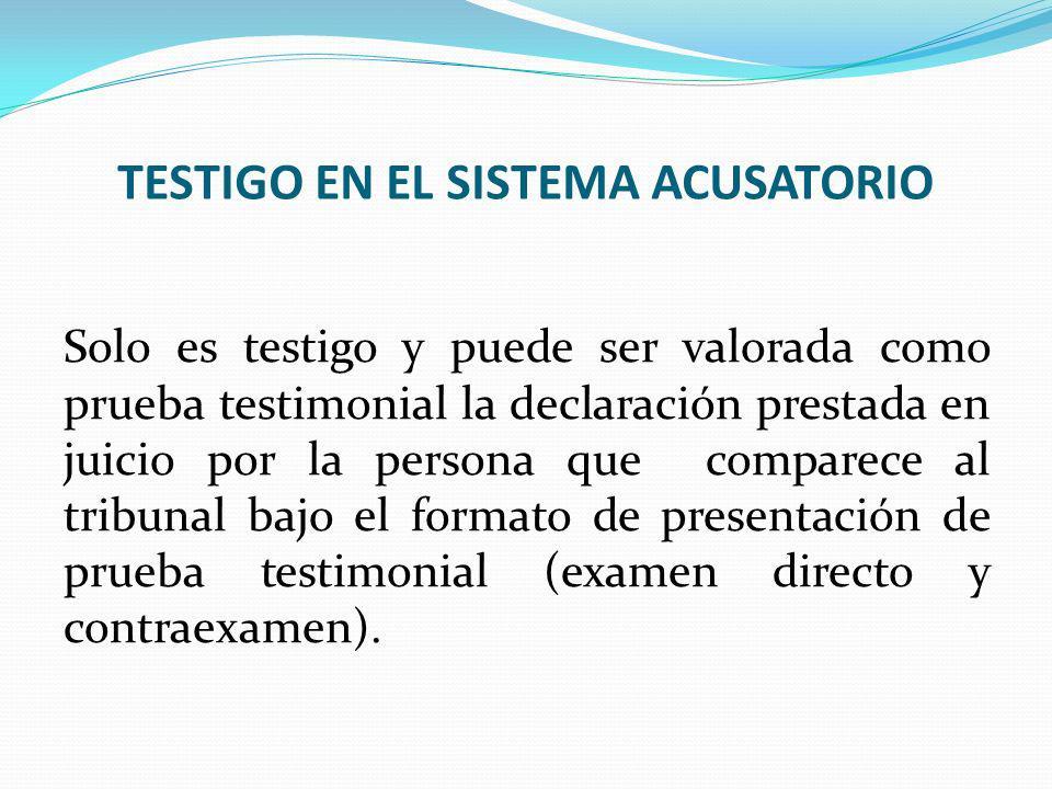 TESTIGO EN EL SISTEMA ACUSATORIO Solo es testigo y puede ser valorada como prueba testimonial la declaración prestada en juicio por la persona que com
