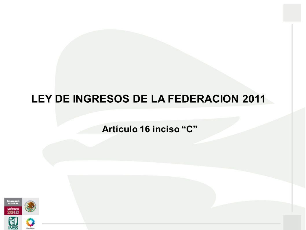 Artículo 16 inciso C LEY DE INGRESOS DE LA FEDERACION 2011