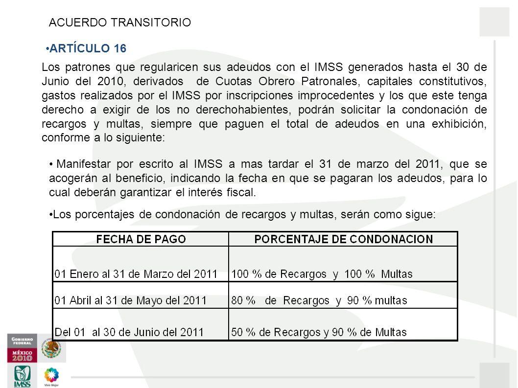 Los patrones que regularicen sus adeudos con el IMSS generados hasta el 30 de Junio del 2010, derivados de Cuotas Obrero Patronales, capitales constitutivos, gastos realizados por el IMSS por inscripciones improcedentes y los que este tenga derecho a exigir de los no derechohabientes, podrán solicitar la condonación de recargos y multas, siempre que paguen el total de adeudos en una exhibición, conforme a lo siguiente: Manifestar por escrito al IMSS a mas tardar el 31 de marzo del 2011, que se acogerán al beneficio, indicando la fecha en que se pagaran los adeudos, para lo cual deberán garantizar el interés fiscal.