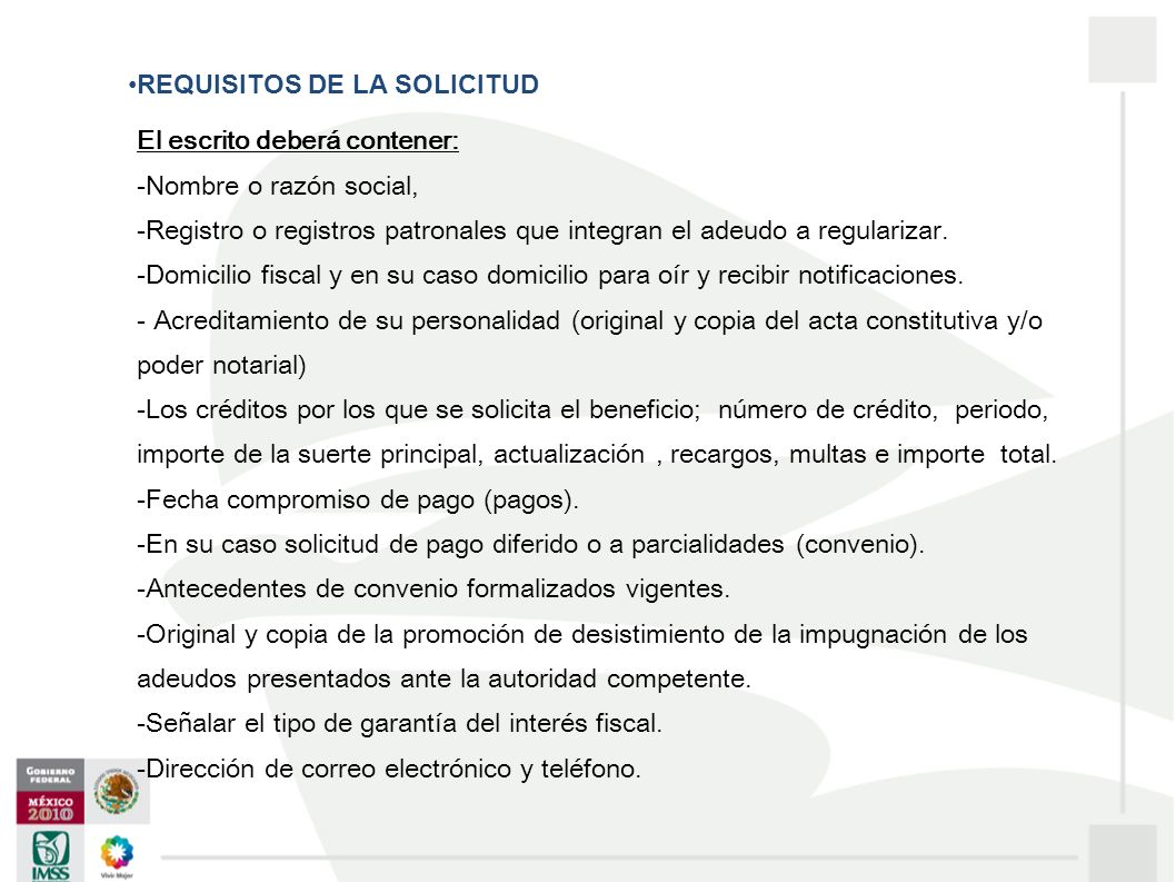 REQUISITOS DE LA SOLICITUD El escrito deberá contener: -Nombre o razón social, -Registro o registros patronales que integran el adeudo a regularizar.