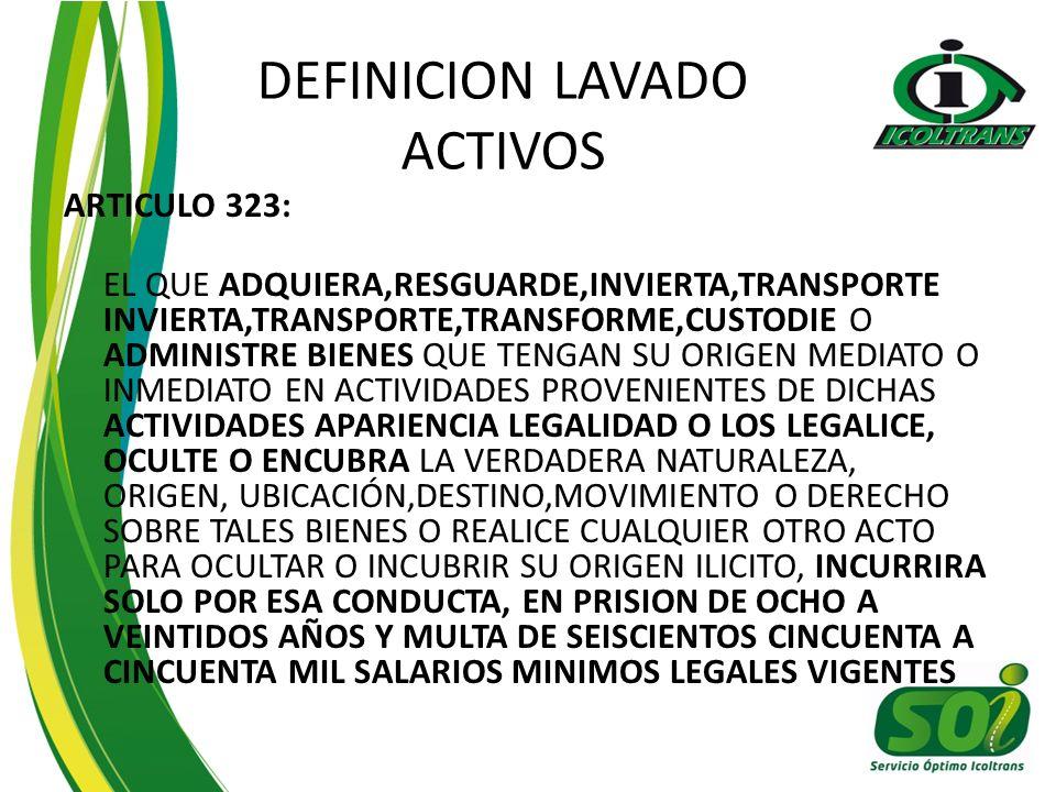 DEFINICION LAVADO ACTIVOS ARTICULO 323: EL QUE ADQUIERA,RESGUARDE,INVIERTA,TRANSPORTE INVIERTA,TRANSPORTE,TRANSFORME,CUSTODIE O ADMINISTRE BIENES QUE TENGAN SU ORIGEN MEDIATO O INMEDIATO EN ACTIVIDADES PROVENIENTES DE DICHAS ACTIVIDADES APARIENCIA LEGALIDAD O LOS LEGALICE, OCULTE O ENCUBRA LA VERDADERA NATURALEZA, ORIGEN, UBICACIÓN,DESTINO,MOVIMIENTO O DERECHO SOBRE TALES BIENES O REALICE CUALQUIER OTRO ACTO PARA OCULTAR O INCUBRIR SU ORIGEN ILICITO, INCURRIRA SOLO POR ESA CONDUCTA, EN PRISION DE OCHO A VEINTIDOS AÑOS Y MULTA DE SEISCIENTOS CINCUENTA A CINCUENTA MIL SALARIOS MINIMOS LEGALES VIGENTES