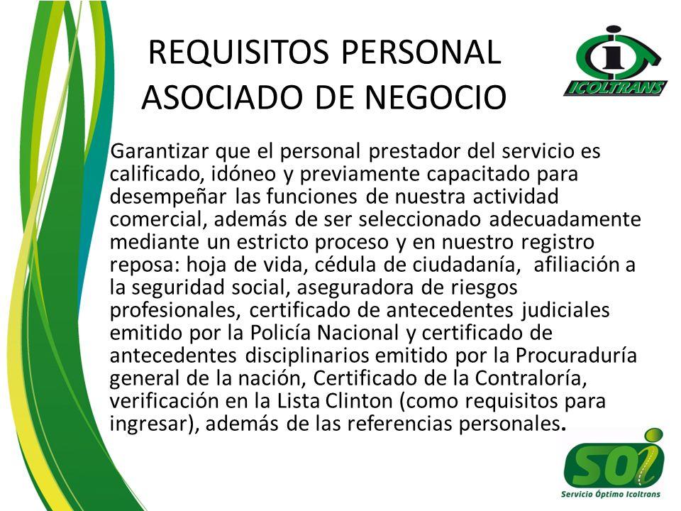 REQUISITOS PERSONAL ASOCIADO DE NEGOCIO Garantizar que el personal prestador del servicio es calificado, idóneo y previamente capacitado para desempeñar las funciones de nuestra actividad comercial, además de ser seleccionado adecuadamente mediante un estricto proceso y en nuestro registro reposa: hoja de vida, cédula de ciudadanía, afiliación a la seguridad social, aseguradora de riesgos profesionales, certificado de antecedentes judiciales emitido por la Policía Nacional y certificado de antecedentes disciplinarios emitido por la Procuraduría general de la nación, Certificado de la Contraloría, verificación en la Lista Clinton (como requisitos para ingresar), además de las referencias personales.