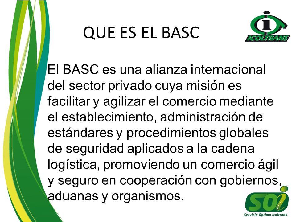 QUE ES EL BASC El BASC es una alianza internacional del sector privado cuya misión es facilitar y agilizar el comercio mediante el establecimiento, administración de estándares y procedimientos globales de seguridad aplicados a la cadena logística, promoviendo un comercio ágil y seguro en cooperación con gobiernos, aduanas y organismos.