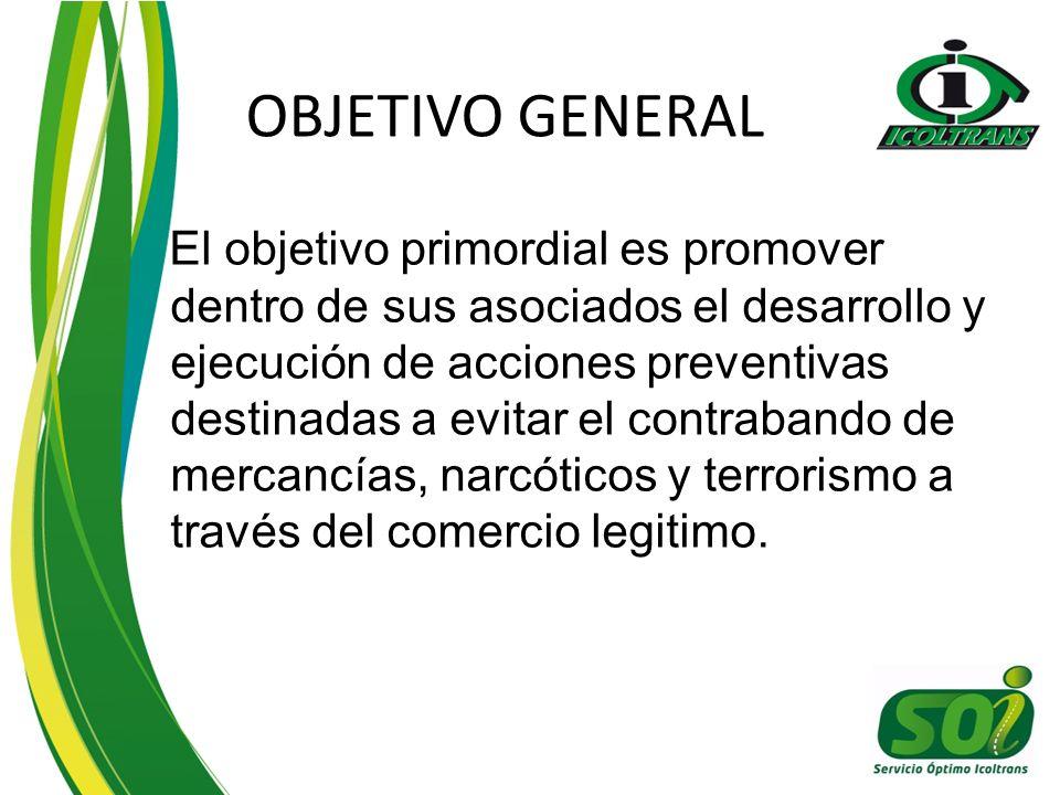 OBJETIVO GENERAL El objetivo primordial es promover dentro de sus asociados el desarrollo y ejecución de acciones preventivas destinadas a evitar el contrabando de mercancías, narcóticos y terrorismo a través del comercio legitimo.