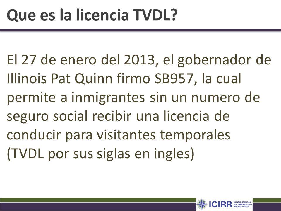 Que es la licencia TVDL? El 27 de enero del 2013, el gobernador de Illinois Pat Quinn firmo SB957, la cual permite a inmigrantes sin un numero de segu